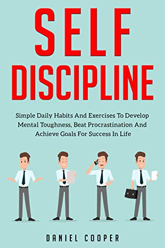 Self-Discipline: Simple Daily Habits And Exercises To Develop Mental Toughness, Beat Procrastination And Achieve Goals For Success In Life