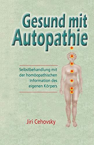 Gesund Mit Autopathie: Selbstbehandlung Mit Der Homoopathischen Information Des Eigenen Korpers