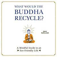 What Would the Buddha Recycle?: A Mindful Guide to an Eco-friendly Life