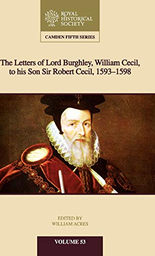 The Letters of Lord Burghley, William Cecil, to His Son Sir Robert Cecil, 1593-1598 (Camden Fifth Series)