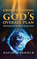 Understanding God's Overall Plan: Bible Handbook For The Novice To The Senior Pastor