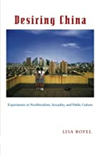 Desiring China: Experiments in Neoliberalism, Sexuality, and Public Culture (Perverse Modernities: A Series Edited by Jack Halberstam and Lisa Lowe)