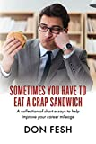 Sometimes You Have To Eat A Crap Sandwich: A collection of short essays to help improve your career mileage