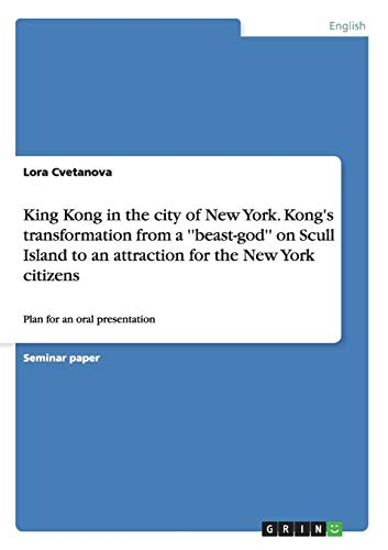 King Kong in the city of New York. Kong's transformation from a ''beast-god'' on Scull Island to an attraction for the New York citizens: Plan for an oral presentation