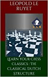 Learn Your Chess Classics : The Classical Dutch Structure-Le Ruyet, Leopold
