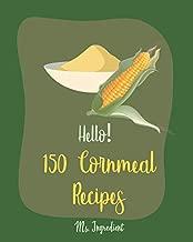 Hello! 150 Cornmeal Recipes: Best Cornmeal Cookbook Ever For Beginners [Mini Cake Recipe, Italian Cookie Cookbook, Loaf Cake Cookbook, Easy Homemade Cookie Cookbook, Shortbread Cookie Recipe] [Book 1]