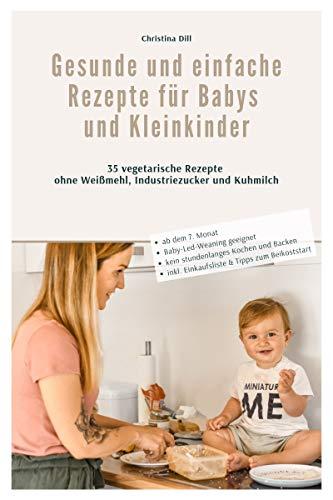 Gesunde und einfache Rezepte für Babys und Kleinkinder: 35 vegetarische Rezepte ohne Weißmehl, Industriezucker und Kuhmilch - BLW geeignet