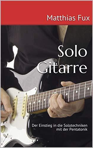 Solo Gitarre: Der Einstieg in die Solotechniken mit der Pentatonik