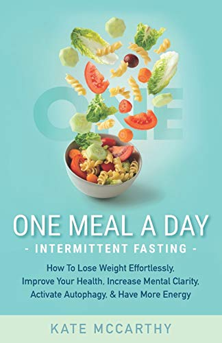One Meal A Day Intermittent Fasting: How To Lose Weight Effortlessly, Improve Your Health, Increase Mental Clarity, Activate Autophagy, and Have More Energy