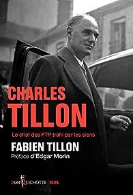 Charles Tillon : Le chef des FTP trahi par les siens par Fabien Tillon