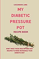 My Diabetic Pressure Pot Recipe Book: Don't Miss These Healthy and Easy Recipes to Make Incredible Your Diabetic Diet