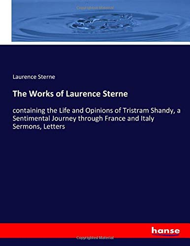 The Works of Laurence Sterne: containing the Life and Opinions of Tristram Shandy, a Sentimental Journey through France and Italy Sermons, Letters