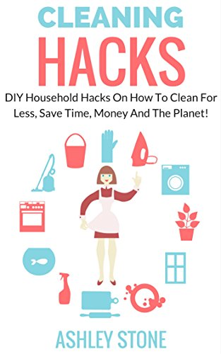 Household Cleaning Hacks: DIY Cleaning Hacks On How To Clean For Less, Save Time, Money And The Planet! (Cleaning And Organizing, DIY, Natural Cleaning) (English Edition)