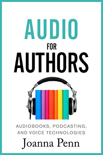 Audio For Authors: Audiobooks, Podcasting, And Voice Technologies (Books for Writers Book 11)