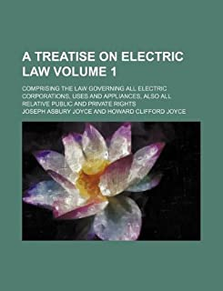 A Treatise on Electric Law Volume 1; Comprising the Law Governing All Electric Corporations, Uses and Appliances, Also All...