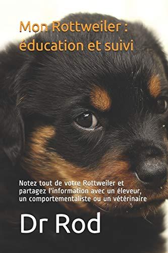 Mon Rottweiler : éducation et suivi: Notez tout de votre Rottweiler et partagez l'information avec un éleveur, un comportementaliste ou un vétérinaire