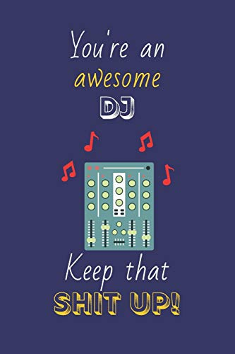 You're An Awesome DJ Keep That Shit Up!: DJ Gifts: Novelty Gag Notebook Gift: Lined Paper Paperback Journal
