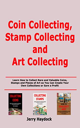 Coin Collecting, Stamp Collecting and Art Collecting: Learn How to Collect Rare and Valuable Coins, Stamps and Pieces of Art so You Can Create Your Own Collections or Earn a Profit