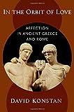 In the Orbit of Love: Affection in Ancient Greece and Rome - David (Professor, Professor, New York University) Konstan