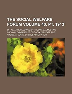 The Social Welfare Forum Volume 40, PT. 1913; Official Proceedings [Of The] Annual Meeting