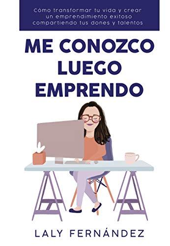 Me Conozco Luego Emprendo: Cómo transformar tu vida y crear un emprendimiento exitoso compartiendo tus dones y talentos.