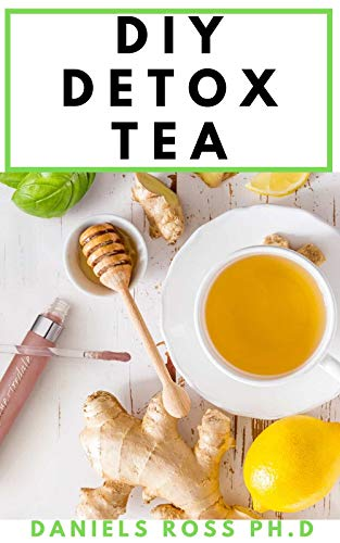 DIY DETOX TEA: Easy Guide on Making Your Detox Tea ; Detox the Liver, Lose Weight, Reverse Diabetes and High Blood Pressure :Cleanse, Heal, and Strengthen Your Immune system (English Edition)