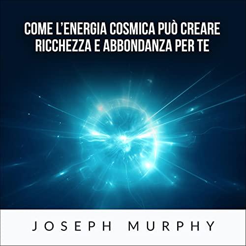 Come l'Energia Cosmica può creare ricchezza e abbondanza per te cover art