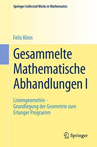 Gesammelte Mathematische Abhandlungen I: Erster Band: Liniengeometrie - Grundlegung der Geometrie zum Erlanger Programm (Springer Collected Works in Mathematics)