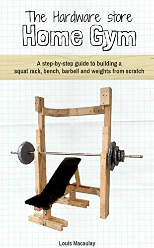 The Hardware Store Home Gym: A step-by-step guide to building a squat rack, bench, barbell and weights from scratch by [Louis Macaulay]