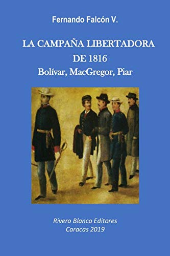 LA CAMPAÑA LIBERTADORA DE 1816: Bolívar, MacGregor, Piar