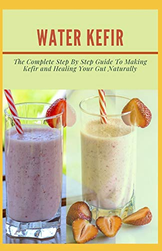 WATER KEFIR: Thе Complete Step Bу Step Guіdе Tо Making Kefir and Healing Your Gut Naturally