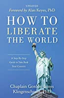 How To Liberate The World: A Step-By-Step Guide to Take Back Your Country UPDATED
