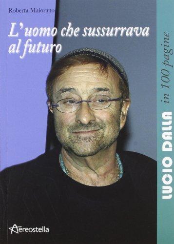 L'uomo che sussurrava al futuro. Lucio Dalla in 100 pagine
