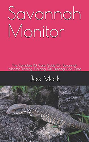 Savannah Monitor: The Complete Pet Care Guide On Savannah Monitor Training, Housing, Diet Feeding And Care