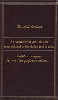 AN ANTHOLOGY OF THE GOLF BALL FROM ORIGINAL MOLDS DATING 1899 TO 1984. Replica Antiques for the True Golfer's Collection.