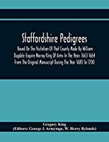 Staffordshire Pedigrees Based On The Visitation Of That County Made By William Dugdale Esquire Norroy King Of Arms In The Years 1663-1664 From The Original Manuscript During The Year 1680 To 1700