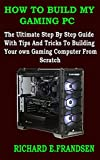 HOW TO BUILD MY GAMING PC : The Ultimate Step By Step Guide With Tips And Tricks To Building Your own Gaming Computer From Scratch