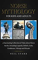 Norse Mythology for Kids and Adults: A Fascinating Collection of Tales about Norse Myths, Including Legends, Beliefs, Gods, Goddesses, Vikings and Rituals