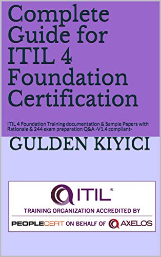 Complete Guide for ITIL 4 Foundation Certification: ITIL 4 Foundation Training documentation & Sample Papers with Rationale & 244 exam preparation Q&A -V1.4 compliant-