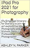 IPad Pro 2021 for Photography: My Simplified Itinerary for Starters to join me as I explore the World of Photography and Learn to shoot like a Professional Photographer