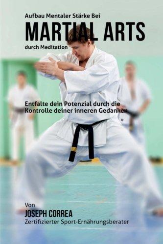 Aufbau mentaler Starke bei Martial Arts durch Meditation: Entfalte dein Potenzial durch die Kontrolle deiner inneren Gedanken