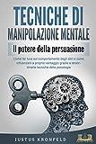 TECNICHE DI MANIPOLAZIONE MENTALE - Il potere della persuasione: Come far luce sul comportamento degli altri e come influenzarli a proprio vantaggio grazie a straordinarie tecniche della psicologia