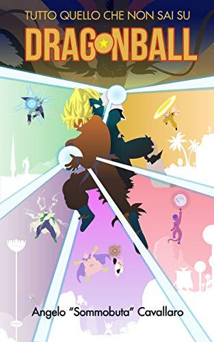 DRAGON BALL - Tutto quello che non sai: Dal super saiyan coi capelli neri alla leggenda del finale di Freezer; dal flop del manga alle vere origini della Kamehehameha e del Tenkaichi (Italian Edition)