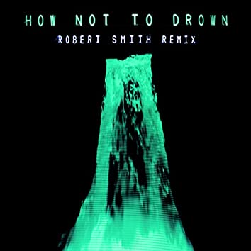 How Not To Drown (Robert Smith Remix)
