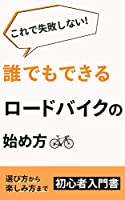 これで失敗しない!誰でもできるロードバイクの始め方: ロードバイクの選び方から楽しみ方までの初心者入門書