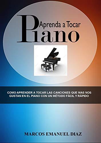 Aprenda a tocar Piano: Como aprender a tocar las canciones que mas nos gustan en el piano con un método fácil y rápido (Spanish Edition)