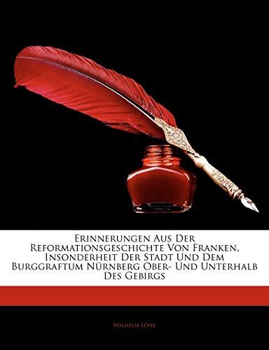 Erinnerungen Aus Der Reformationsgeschichte Von Franken, Insonderheit Der Stadt Und Dem Burggraftum N Rnberg Ober- Und Unterhalb Des Gebirgs
