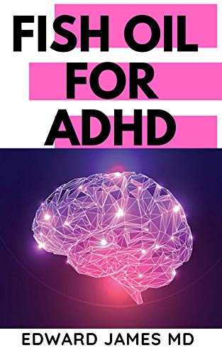 FISH OIL FOR ADHD : The Ultimate Guide About The Uses of Fish Oil In Managing ADHD (English Edition)
