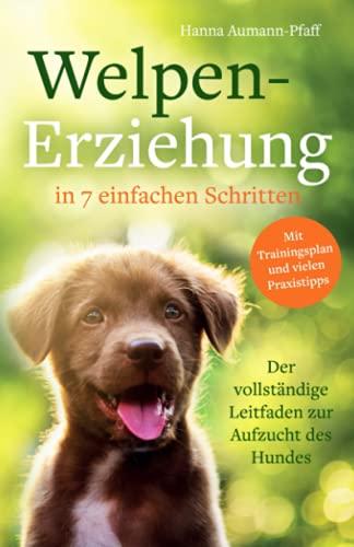 Welpen-Erziehung in 7 einfachen Schritten: Der vollständige Leitfaden zur Aufzucht des Hundes