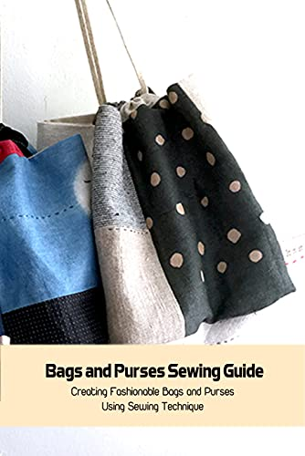 Bags and Purses Sewing Guide: Creating Fashionable Bags and Purses Using Sewing Technique: Bags and Purses Sewing Guide Book (English Edition)
